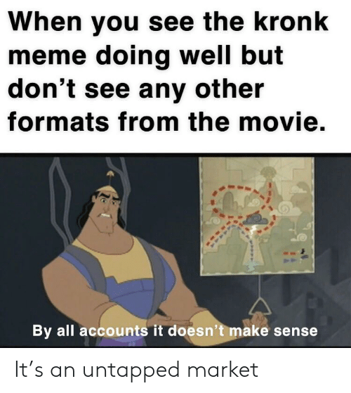 Kronk, Meme, and Movie: When you see the kronk  meme doing well but  don't see any other  formats from the movie.  By all accounts it doesn't make sense It's an untapped market