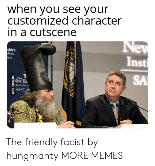 Dank, Memes, and Target: when you see vour  customized character  in a cutscene  shire  litics  Inst  LM  SA  The  New Ha  Institute a  2SAINT AN The friendly facist by hungmanty MORE MEMES