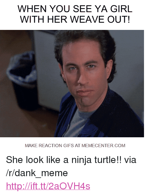 """reaction gifs: WHEN YOU SEE YA GIRL  WITH HER WEAVE OUT!  MAKE REACTION GIFS AT MEMECENTER COM <p>She look like a ninja turtle!! via /r/dank_meme <a href=""""http://ift.tt/2aOVH4s"""">http://ift.tt/2aOVH4s</a></p>"""