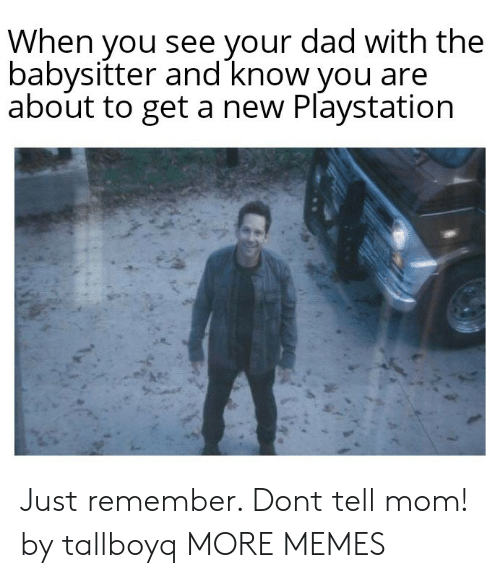 Dad, Dank, and Memes: When you see your dad with the  babysitter and know you are  about to get a new Playstation Just remember. Dont tell mom! by tallboyq MORE MEMES