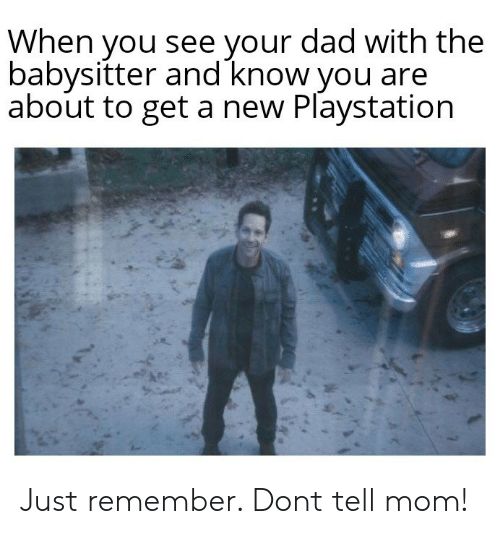 Dad, PlayStation, and Mom: When you see your dad with the  babysitter and know you are  about to get a new Playstation Just remember. Dont tell mom!
