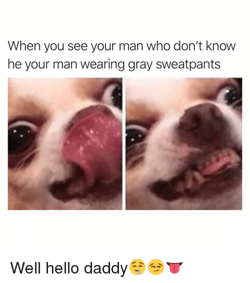 Funny, Hello, and Who: When you see your man who don't know  he your man wearing gray sweatpants Well hello daddy🤤😏👅