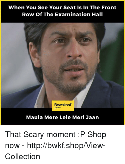 Memes, Front Row, and Http: When You See Your Seat Is In The Front  Row Of The Examination Hall  Bewakoof  .com  Maula Mere Lele Meri Jaan That Scary moment :P  Shop now - http://bwkf.shop/View-Collection