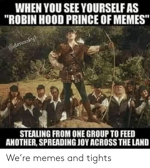 "Memes, Prince, and Hood: WHEN YOU SEE YOURSELF AS  ""ROBIN HOOD PRINCE OF MEMES""  @denookyl  STEALING FROM ONE GROUP TO FEED  ANOTHER, SPREADING JOY ACROSS THE LAND We're memes and tights"
