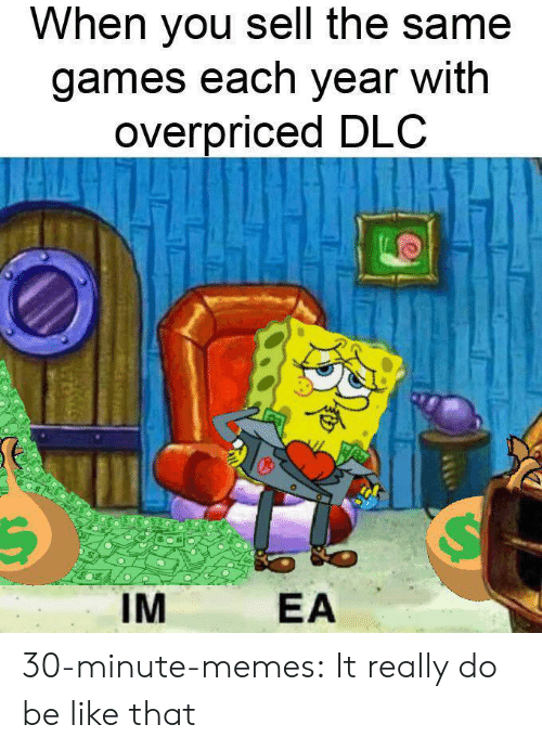 Each Year: When you sell the same  games each year with  overpriced DLC  IM  EA 30-minute-memes:  It really do be like that