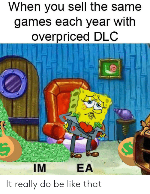 Each Year: When you sell the same  games each year with  overpriced DLC  IM  EA It really do be like that