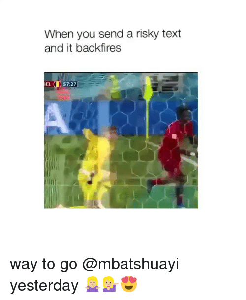 Text, Girl Memes, and Yesterday: When you send a risky text  and it backfires  EL ① 57:27   way to go @mbatshuayi yesterday 🤷🏼♀️💁🏼♀️😍