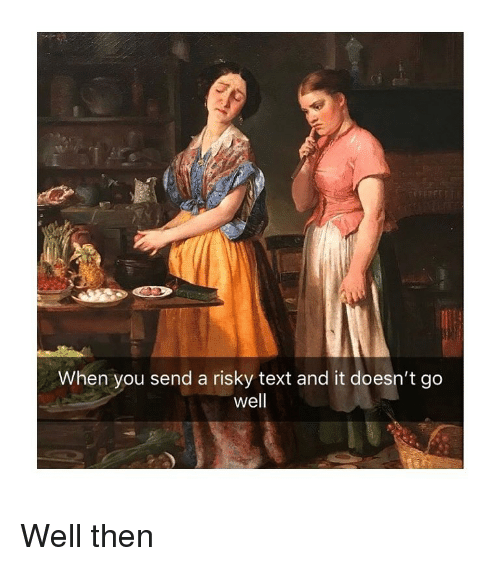 Text, Classical Art, and You: When you send a risky text and it doesn't go  well Well then