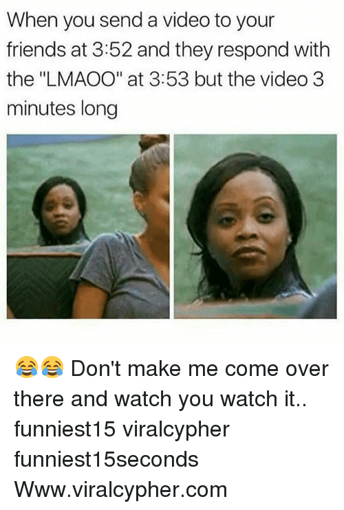 """Come Over, Friends, and Funny: When you send a video to your  friends at 3:52 and they respond with  the """"LMAOO"""" at 3:53 but the video 3  minutes long 😂😂 Don't make me come over there and watch you watch it.. funniest15 viralcypher funniest15seconds Www.viralcypher.com"""
