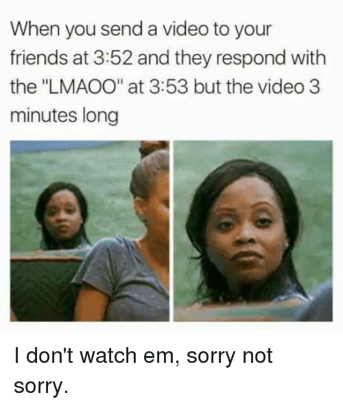 """Dank, Friends, and Sorry: When you send a video to your  friends at 3:52 and they respond with  the """"LMAOO"""" at 3:53 but the video 3  minutes long I don't watch em, sorry not sorry."""