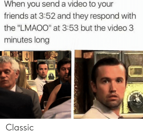 "Friends, Video, and They: When you send a video to your  friends at 3:52 and they respond with  the ""LMAOO"" at 3:53 but the video 3  minutes long Classic"