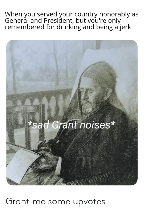 Drinking, History, and Sad: When you served your country honorably  General and President, but you're only  remembered for drinking and being a jerk  as  sad Grant noises* Grant me some upvotes