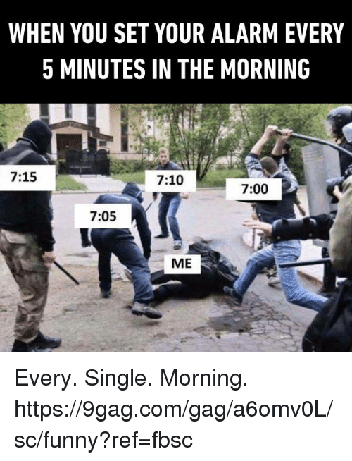 9gag, Dank, and Funny: WHEN YOU SET YOUR ALARM EVERY  5 MINUTES IN THE MORNING  7:15  7:10  7:00  7:05  ME Every. Single. Morning. https://9gag.com/gag/a6omv0L/sc/funny?ref=fbsc