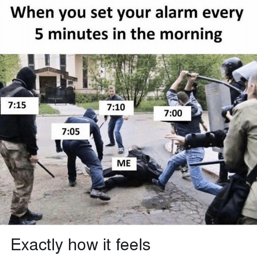 Dank, Alarm, and 🤖: When you set your alarm every  5 minutes in the morning  7:15  7:10  7:00  7:05  ME Exactly how it feels