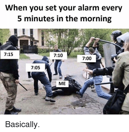Alarm, Hood, and Set: When you set your alarm every  5 minutes in the morning  7:15  7:10  7:00  7:05  ME Basically.