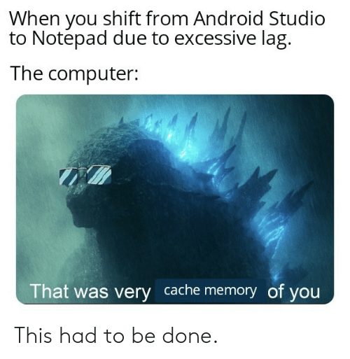 studio: When you shift from Android Studio  to Notepad due to excessive lag  The computer:  That was very cache memory of you This had to be done.