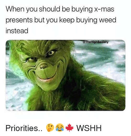 Memes, Weed, and Wshh: When you should be buying X-mas  presents but you keep buying weed  instead  @TheHighSociety Priorities.. 🤔😂🍁 WSHH