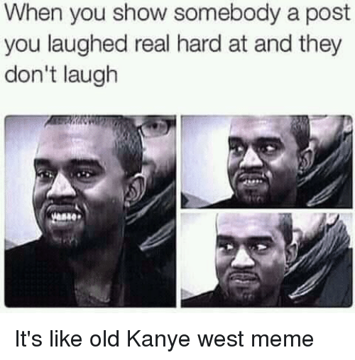 Kanye West Meme: When you show somebody a post  you laughed real hard at and they  don't laugh