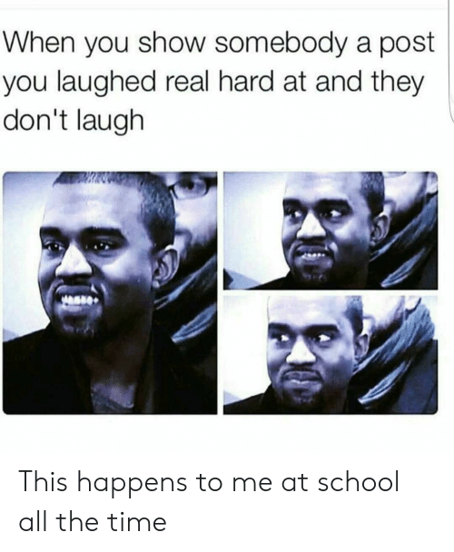School, Time, and All The: When you show somebody a post  you laughed real hard at and they  don't laugh This happens to me at school all the time