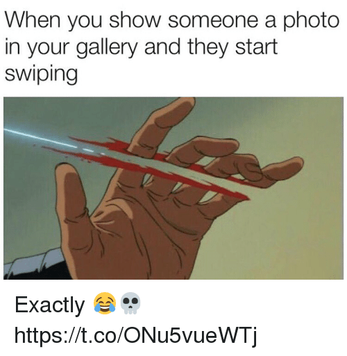 Memes, 🤖, and Photo: When you show someone a photo  in your gallery and they start  swiping Exactly 😂💀 https://t.co/ONu5vueWTj