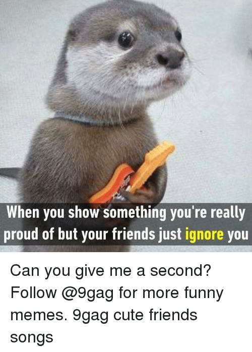 Proudness: When you show something you're really  proud of but your friends just ignore you Can you give me a second? Follow @9gag for more funny memes. 9gag cute friends songs