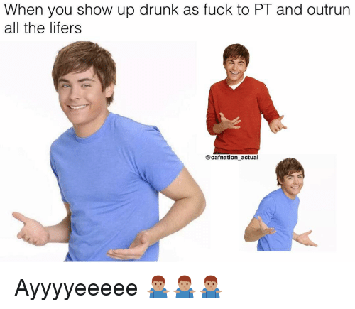 Drunk, Memes, and Fuck: When you show up drunk as fuck to PT and outrun  all the lifers  @oafnation actual Ayyyyeeeee 🤷🏽♂️🤷🏽♂️🤷🏽♂️