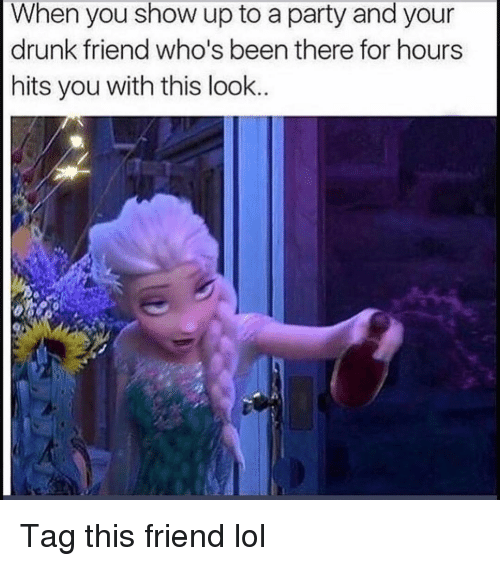 Drunk, Funny, and Lol: When you show up to a party and your  drunk friend who's been there for hours  hits you with this look Tag this friend lol