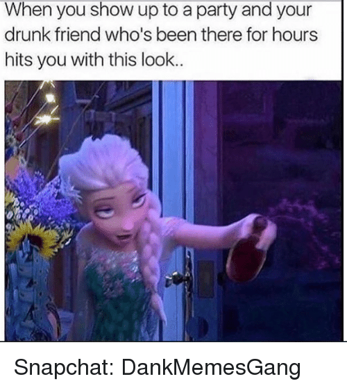 Your Drunk: When you show up to a party and your  drunk friend who's been there for hours  hits you with this look.. Snapchat: DankMemesGang