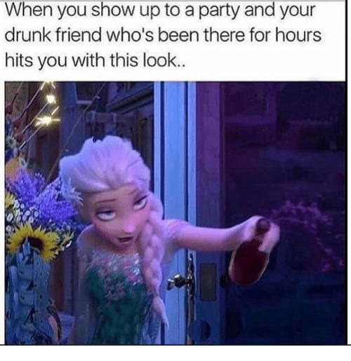 Drunk, Party, and Been: When you show up to a party and your  drunk friend who's been there for hours  hits you with this look..