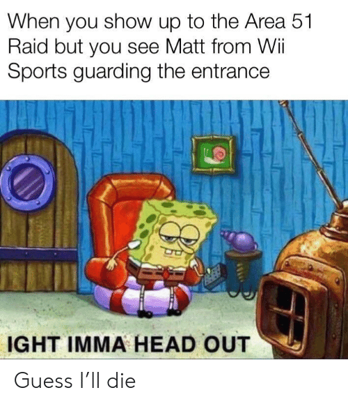 Head, Sports, and Guess: When you show up to the Area 51  Raid but you see Matt from Wii  Sports guarding the entrance  IGHT IMMA HEAD OUT Guess I'll die