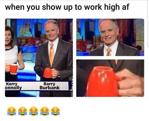 Af, Funny, and Work: when you show up to work high af  Barry  Kerry  onnolly  Burbank 😂😂😂😂😂