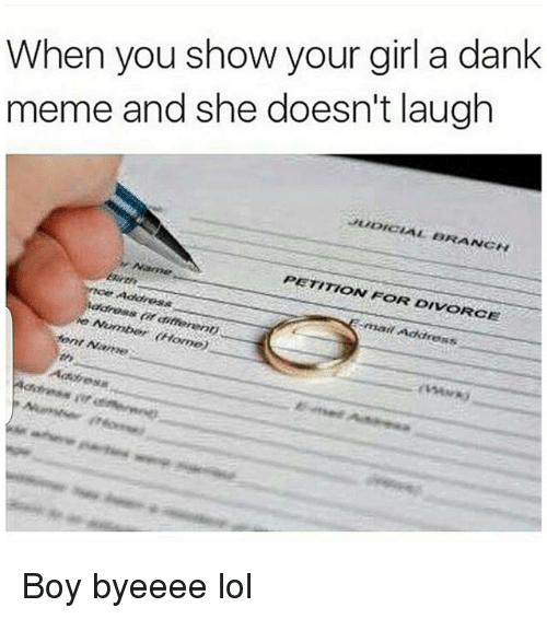 judicial branch: When you show your girl a dank  meme and she doesn't laugh  JUDICIAL BRANCH  Name  PETITION FOR DIVORCE  mai/  font Name Boy byeeee lol