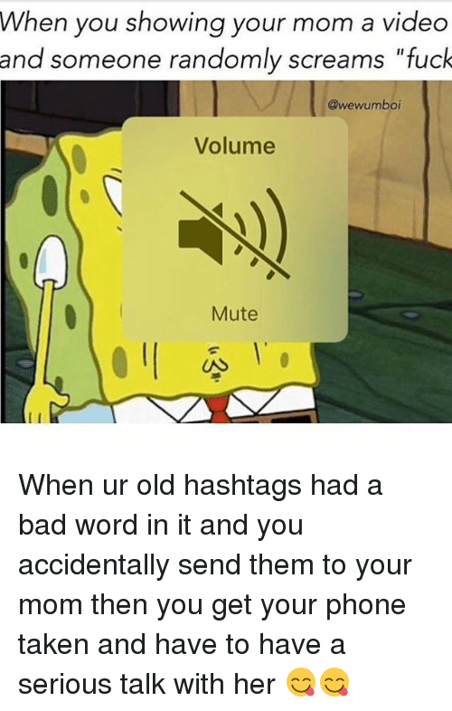 """Bad, Memes, and Phone: When you showing your mom a video  and someone randomly screams """"fuck  @wewumboi  Volume  Mute When ur old hashtags had a bad word in it and you accidentally send them to your mom then you get your phone taken and have to have a serious talk with her 😋😋"""