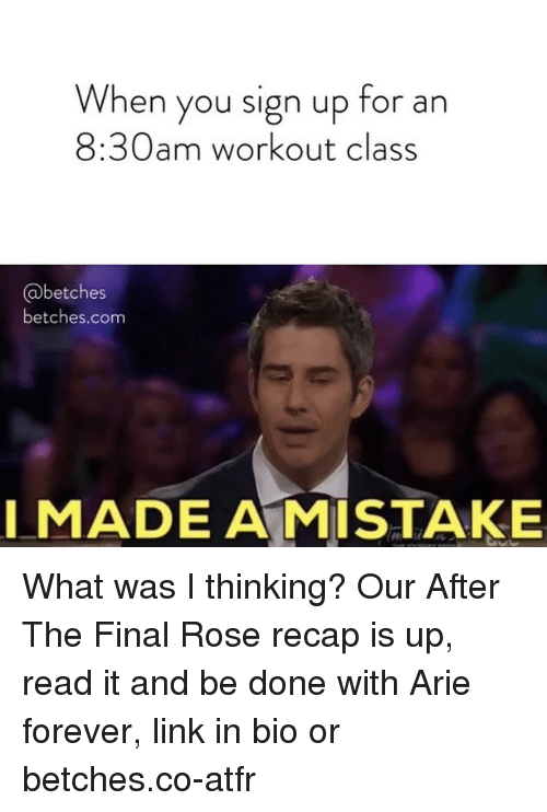 arie: When you sign up for an  8:30am workout class  @betches  betches.com  I MADE A MISTAKE What was I thinking? Our After The Final Rose recap is up, read it and be done with Arie forever, link in bio or betches.co-atfr