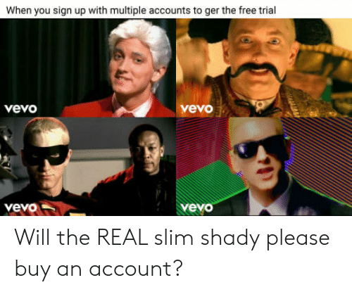 Will The Real Slim Shady: When you sign up with multiple accounts to ger the free trial  vevo  vevo  yeyo Will the REAL slim shady please buy an account?