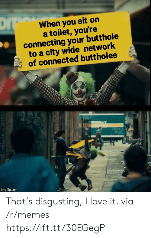 Butthole: When you sit on  a toilet, you're  connecting your butthole  to a city wide network  of connected buttholes  imgflip.com That's disgusting, I love it. via /r/memes https://ift.tt/30EGegP