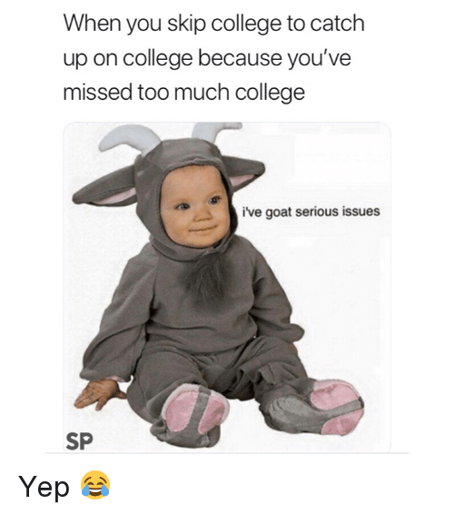 College, Too Much, and Goat: When you skip college to catch  up on college because you've  missed too much college  ive goat serious issues  SP Yep 😂