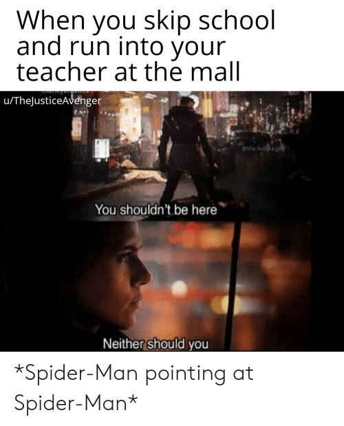 Run, School, and Spider: When you skip school  and run into your  teacher at the mall  u/TheJusticeAvenger  the feddra gu  You shouldn't be here  Neither should you *Spider-Man pointing at Spider-Man*