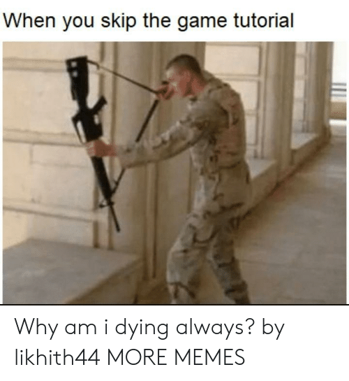 Dank, Memes, and Target: When you skip the game tutorial Why am i dying always? by likhith44 MORE MEMES