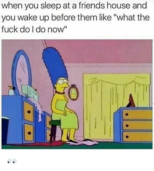 """Friends, Funny, and Fuck: when you sleep at a friends house and  you wake up before them like """"what the  fuck do I do now"""" 👀"""