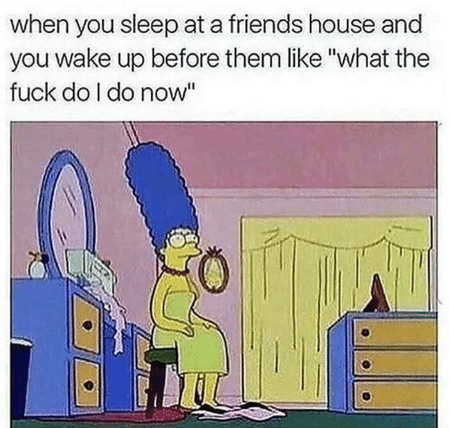 "Friends, Fuck, and House: when you sleep at a friends house and  you wake up before them like ""what the  fuck do I do now"""