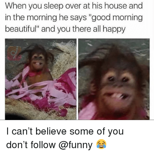 """Beautiful, Funny, and Memes: When you sleep over at his house and  in the morning he says """"good morning  beautiful"""" and you there all happy I can't believe some of you don't follow @funny 😂"""