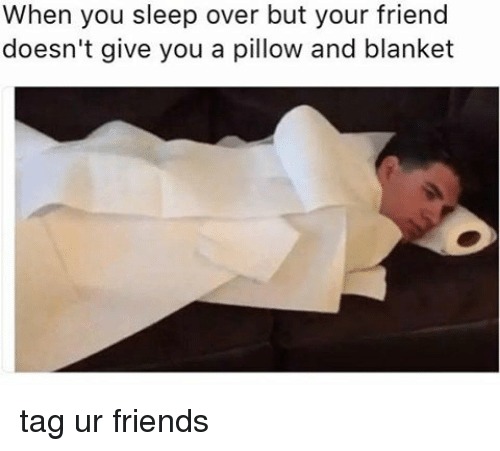 when you sleep over but your friend doesn t give you a pillow and
