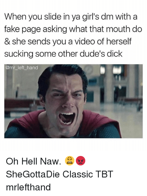 Fake, Girls, and Tbt: When you slide in ya girl's dm with a  fake page asking what that mouth do  & she sends you a video of herself  sucking some other dude's dick  @mr left_hand Oh Hell Naw. 😩😡 SheGottaDie Classic TBT mrlefthand