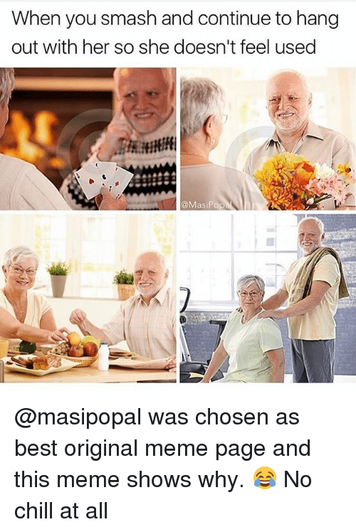 Chill, Funny, and Meme: When you smash and continue to hang  out with her so she doesn't feel used  @MasiPop @masipopal was chosen as best original meme page and this meme shows why. 😂 No chill at all