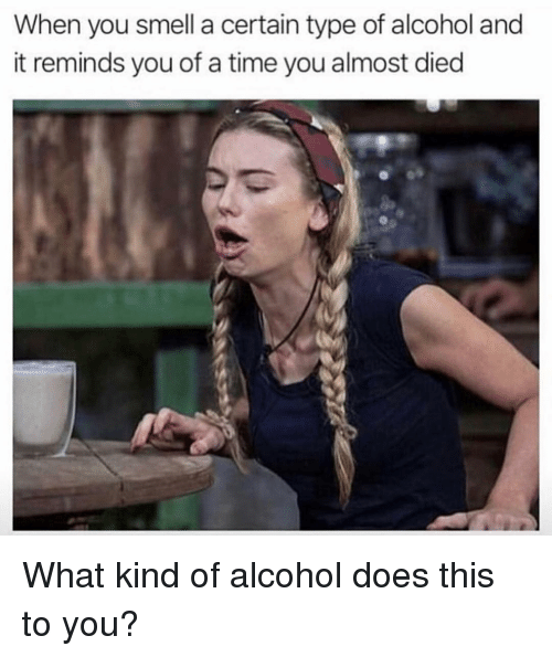 Memes, Smell, and Alcohol: When you smell a certain type of alcohol and  it reminds you of a time you almost died What kind of alcohol does this to you?