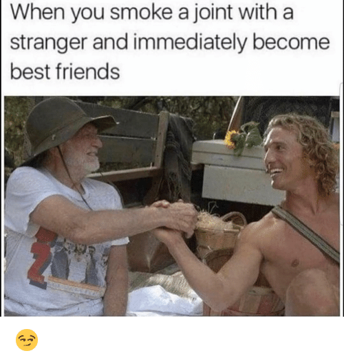 Friends, Funny, and Best: When you smoke a joint witha  stranger and immediately become  best friends 😏