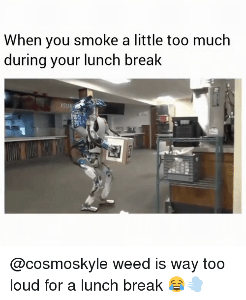 Asian, Too Much, and Weed: When you smoke a little too much  during your lunch break  ASIAN @cosmoskyle weed is way too loud for a lunch break 😂💨