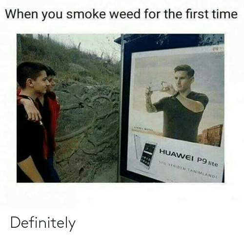 Definitely, Weed, and Time: When you smoke weed for the first time  HUAWEI P9 lite  STOL FENIDEN TANIMLANOI Definitely