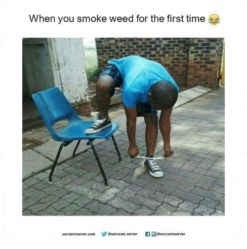 When You Smoke Weed For The First Time: When you smoke weed for the first time  sarcasmserver.com Osarcasm server  sdesarcasmserver